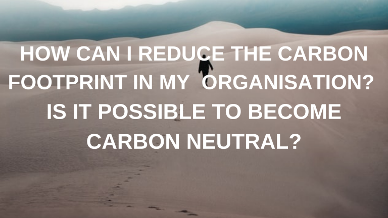 HOW CAN I REDUCE THE CARBON FOOTPRINT IN MY ORGANISATION_ IS IT POSSIBLE TO BECOME CARBON NEUTRAL